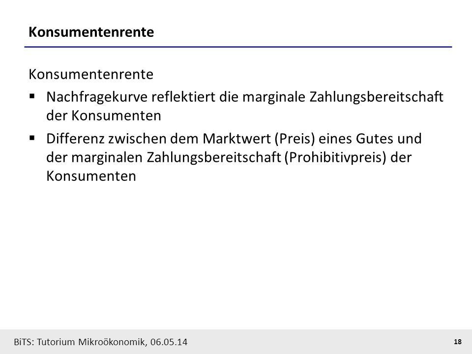 18 BiTS: Tutorium Mikroökonomik, 06.05.14 Konsumentenrente  Nachfragekurve reflektiert die marginale Zahlungsbereitschaft der Konsumenten  Differenz zwischen dem Marktwert (Preis) eines Gutes und der marginalen Zahlungsbereitschaft (Prohibitivpreis) der Konsumenten