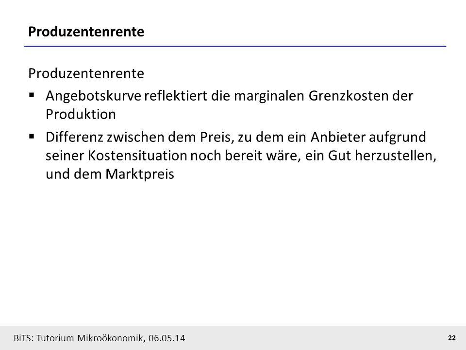 22 BiTS: Tutorium Mikroökonomik, 06.05.14 Produzentenrente  Angebotskurve reflektiert die marginalen Grenzkosten der Produktion  Differenz zwischen