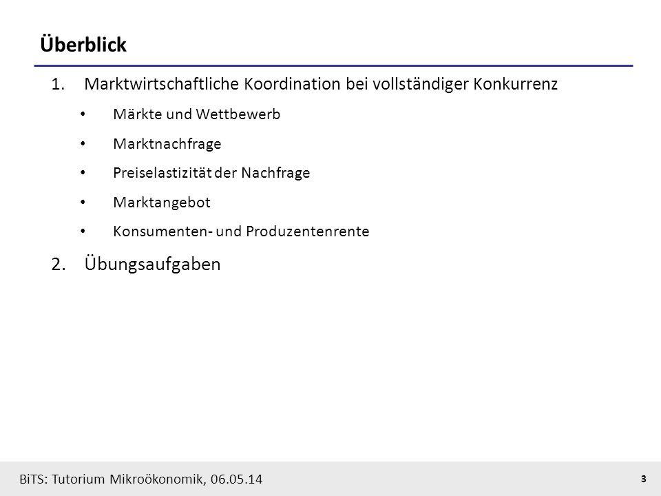 3 BiTS: Tutorium Mikroökonomik, 06.05.14 Überblick 1.Marktwirtschaftliche Koordination bei vollständiger Konkurrenz Märkte und Wettbewerb Marktnachfra