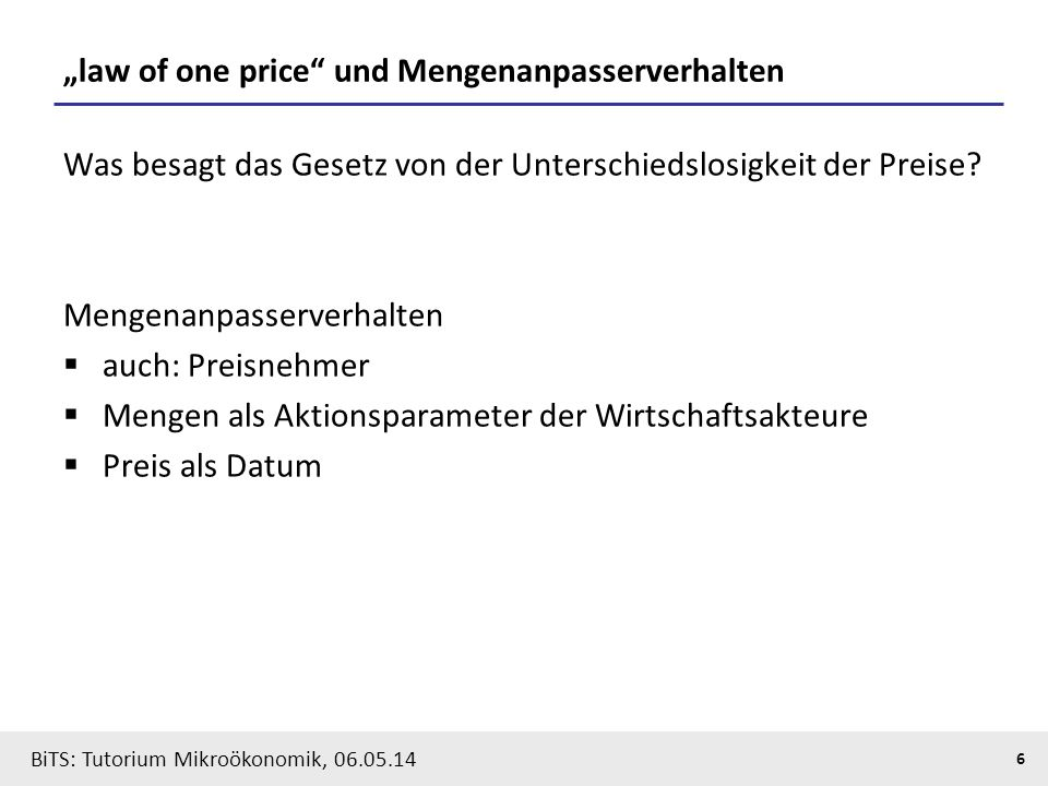 "6 BiTS: Tutorium Mikroökonomik, 06.05.14 ""law of one price"" und Mengenanpasserverhalten Was besagt das Gesetz von der Unterschiedslosigkeit der Preise"