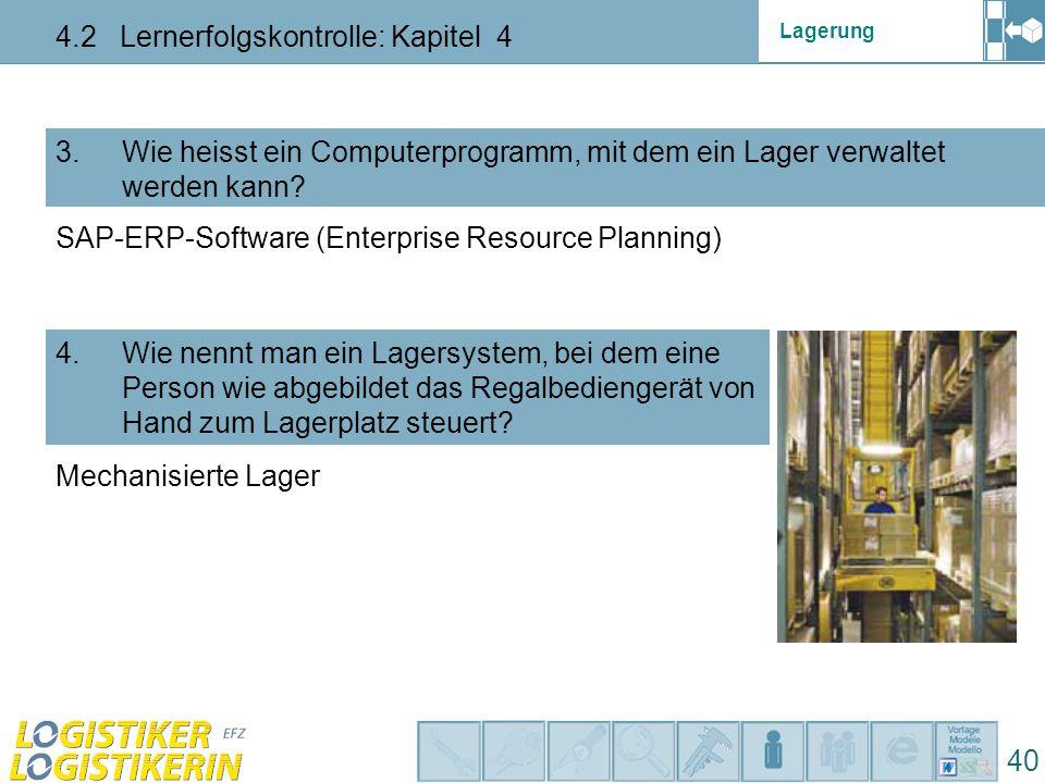 Lagerung 4.2 Lernerfolgskontrolle: Kapitel 4 40 3. Wie heisst ein Computerprogramm, mit dem ein Lager verwaltet werden kann? 4. Wie nennt man ein Lage
