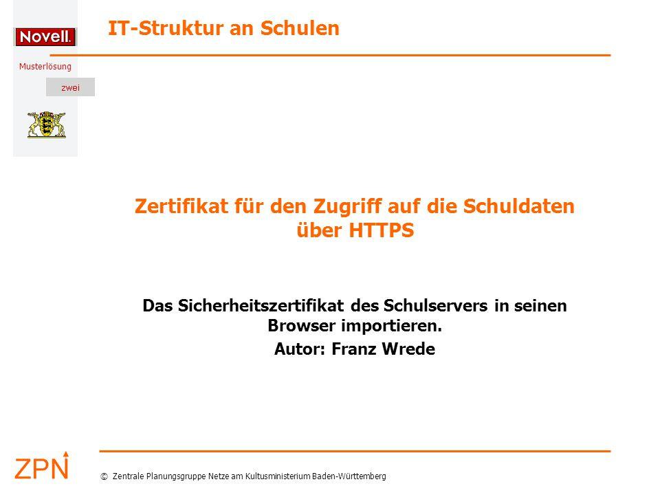Musterlösung IT-Struktur an Schulen © Zentrale Planungsgruppe Netze am Kultusministerium Baden-Württemberg Zertifikat für den Zugriff auf die Schuldaten über HTTPS Das Sicherheitszertifikat des Schulservers in seinen Browser importieren.