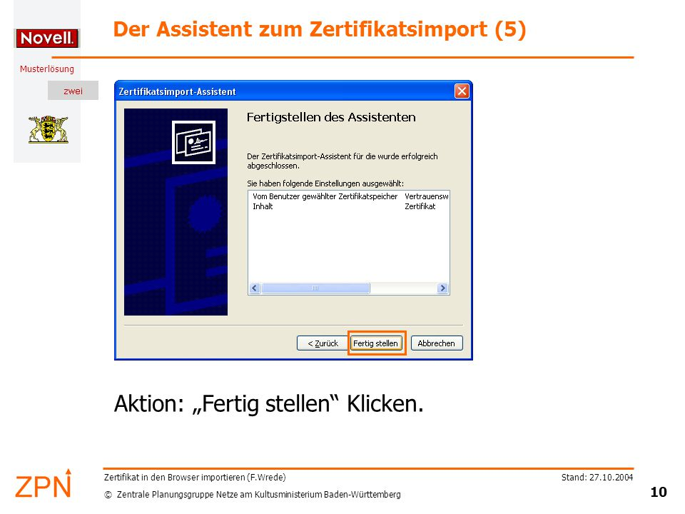 """© Zentrale Planungsgruppe Netze am Kultusministerium Baden-Württemberg Musterlösung Stand: 27.10.2004 10 Zertifikat in den Browser importieren (F.Wrede) Der Assistent zum Zertifikatsimport (5) Aktion: """"Fertig stellen Klicken."""