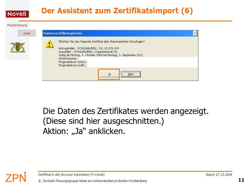© Zentrale Planungsgruppe Netze am Kultusministerium Baden-Württemberg Musterlösung Stand: 27.10.2004 11 Zertifikat in den Browser importieren (F.Wrede) Der Assistent zum Zertifikatsimport (6) Die Daten des Zertifikates werden angezeigt.