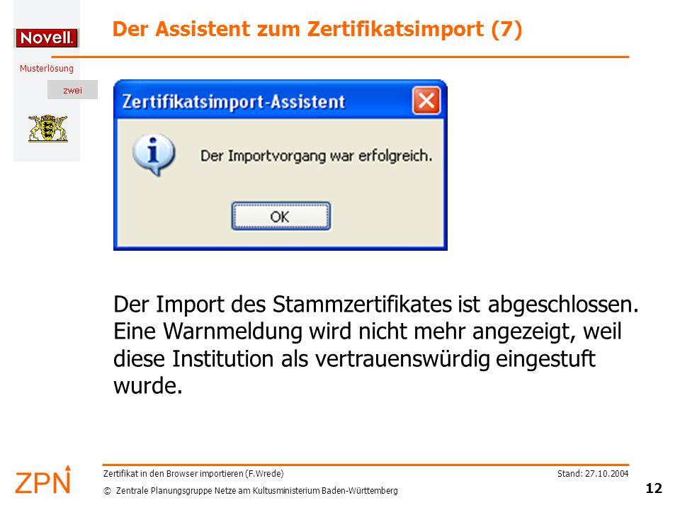 © Zentrale Planungsgruppe Netze am Kultusministerium Baden-Württemberg Musterlösung Stand: 27.10.2004 12 Zertifikat in den Browser importieren (F.Wrede) Der Assistent zum Zertifikatsimport (7) Der Import des Stammzertifikates ist abgeschlossen.