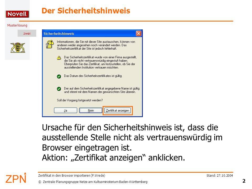 © Zentrale Planungsgruppe Netze am Kultusministerium Baden-Württemberg Musterlösung Stand: 27.10.2004 2 Zertifikat in den Browser importieren (F.Wrede) Der Sicherheitshinweis Ursache für den Sicherheitshinweis ist, dass die ausstellende Stelle nicht als vertrauenswürdig im Browser eingetragen ist.