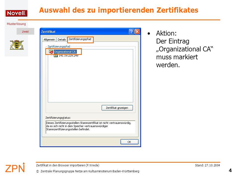 """© Zentrale Planungsgruppe Netze am Kultusministerium Baden-Württemberg Musterlösung Stand: 27.10.2004 4 Zertifikat in den Browser importieren (F.Wrede) Auswahl des zu importierenden Zertifikates Aktion: Der Eintrag """"Organizational CA muss markiert werden."""