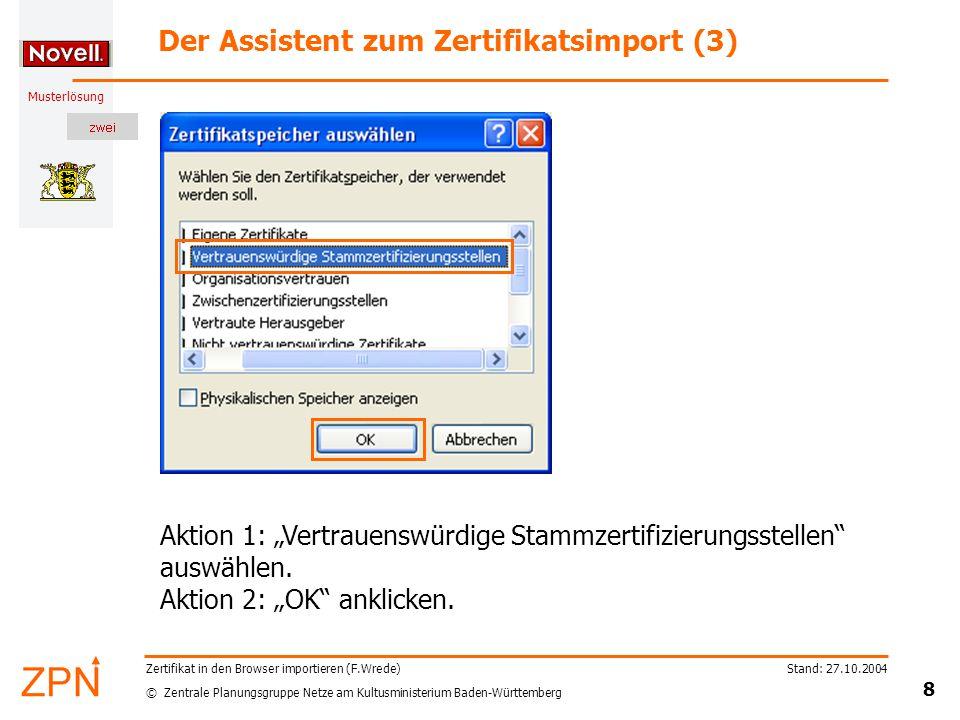 "© Zentrale Planungsgruppe Netze am Kultusministerium Baden-Württemberg Musterlösung Stand: 27.10.2004 8 Zertifikat in den Browser importieren (F.Wrede) Der Assistent zum Zertifikatsimport (3) Aktion 1: ""Vertrauenswürdige Stammzertifizierungsstellen auswählen."