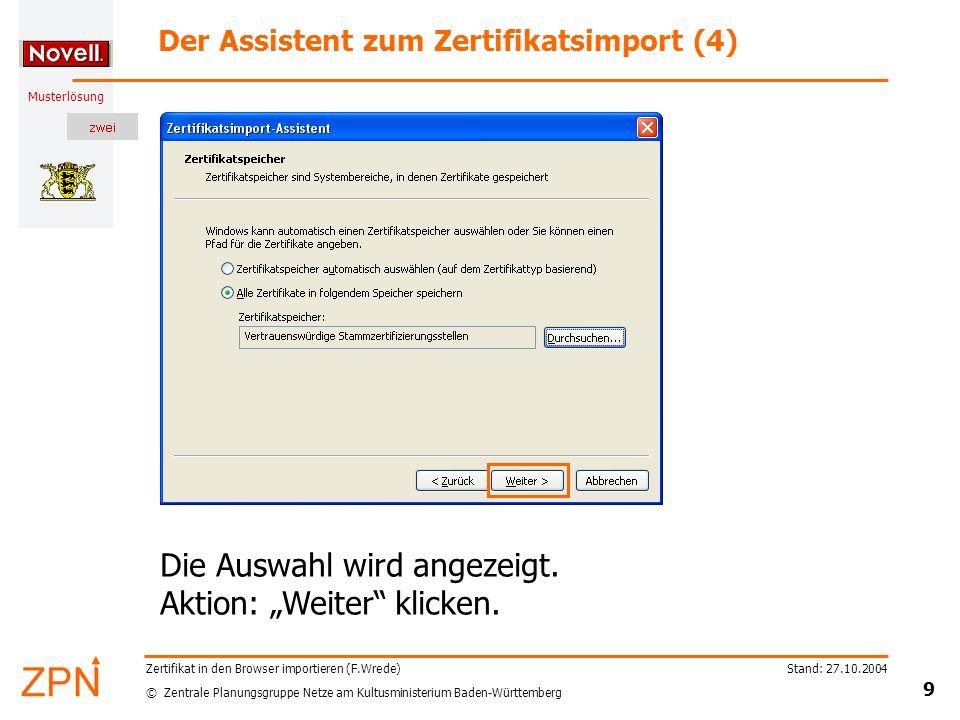 © Zentrale Planungsgruppe Netze am Kultusministerium Baden-Württemberg Musterlösung Stand: 27.10.2004 9 Zertifikat in den Browser importieren (F.Wrede) Der Assistent zum Zertifikatsimport (4) Die Auswahl wird angezeigt.