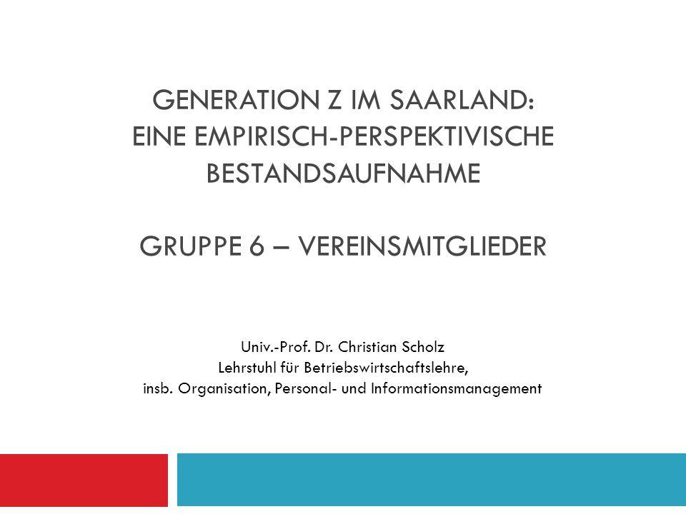 GENERATION Z IM SAARLAND: EINE EMPIRISCH-PERSPEKTIVISCHE BESTANDSAUFNAHME GRUPPE 6 – VEREINSMITGLIEDER Univ.-Prof. Dr. Christian Scholz Lehrstuhl für