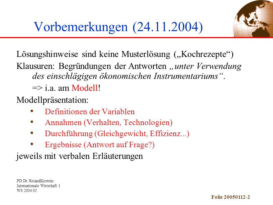 """PD Dr. RolandKirstein: Internationale Wirtschaft 1 WS 2004/05 Folie 20050112-2 Vorbemerkungen (24.11.2004) Lösungshinweise sind keine Musterlösung (""""K"""