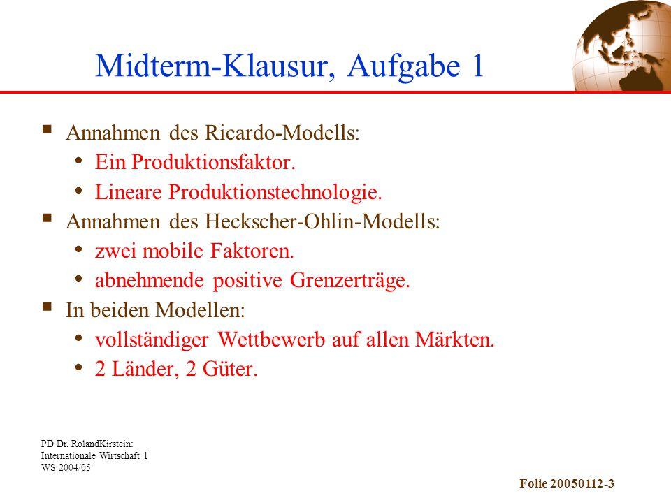 PD Dr. RolandKirstein: Internationale Wirtschaft 1 WS 2004/05 Folie 20050112-3 Midterm-Klausur, Aufgabe 1  Annahmen des Ricardo-Modells: Ein Produkti