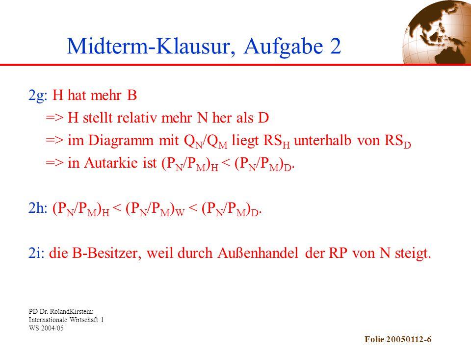 PD Dr. RolandKirstein: Internationale Wirtschaft 1 WS 2004/05 Folie 20050112-6 Midterm-Klausur, Aufgabe 2 2g: H hat mehr B => H stellt relativ mehr N
