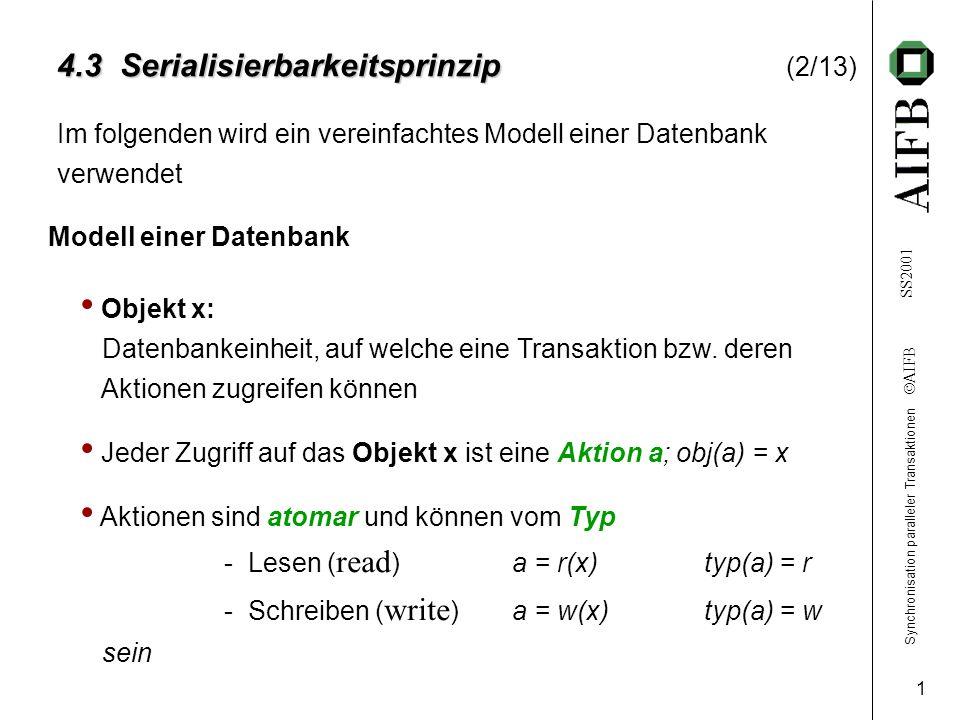Synchronisation paralleler Transaktionen  AIFB SS2001 1 4.3 Serialisierbarkeitsprinzip 4.3 Serialisierbarkeitsprinzip (2/13) Im folgenden wird ein vereinfachtes Modell einer Datenbank verwendet Modell einer Datenbank Objekt x: Datenbankeinheit, auf welche eine Transaktion bzw.