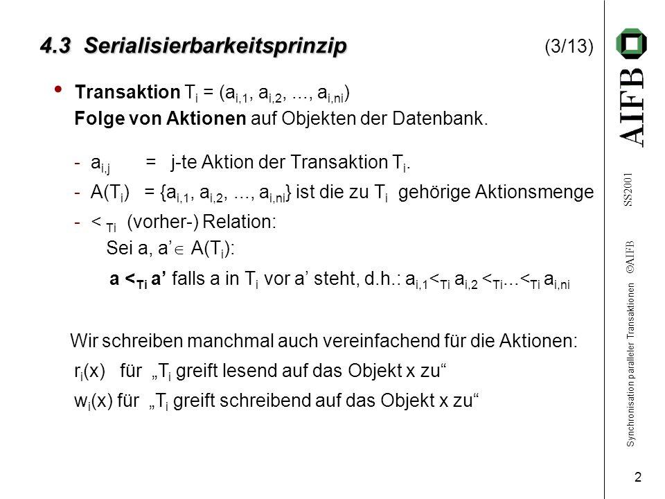 Synchronisation paralleler Transaktionen  AIFB SS2001 2 4.3 Serialisierbarkeitsprinzip 4.3 Serialisierbarkeitsprinzip (3/13) Transaktion T i = (a i,1, a i,2,..., a i,ni ) Folge von Aktionen auf Objekten der Datenbank.