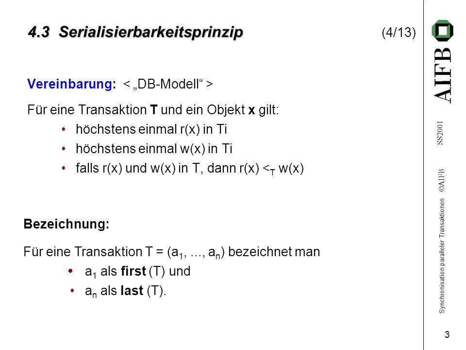 Synchronisation paralleler Transaktionen  AIFB SS2001 3 4.3 Serialisierbarkeitsprinzip 4.3 Serialisierbarkeitsprinzip (4/13) Vereinbarung: Für eine Transaktion T und ein Objekt x gilt: höchstens einmal r(x) in Ti höchstens einmal w(x) in Ti falls r(x) und w(x) in T, dann r(x) < T w(x) Bezeichnung: Für eine Transaktion T = (a 1,..., a n ) bezeichnet man  a 1 als first (T) und a n als last (T).