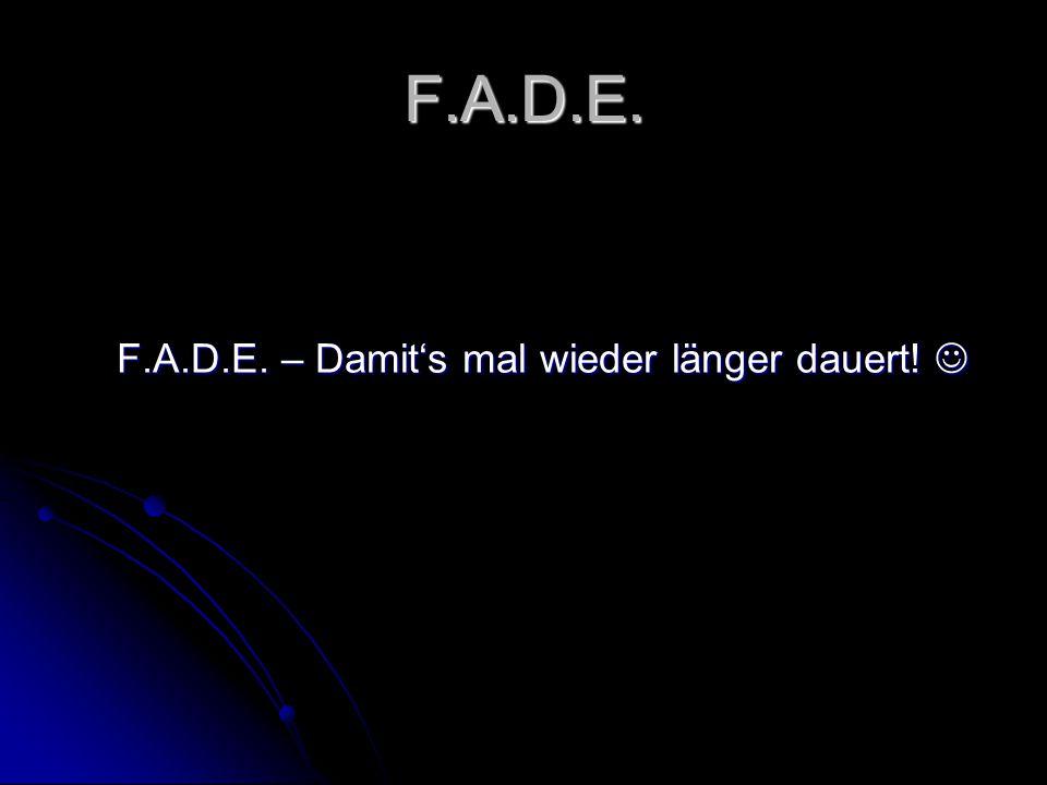 F.A.D.E. F.A.D.E. – Damit's mal wieder länger dauert! F.A.D.E. – Damit's mal wieder länger dauert!