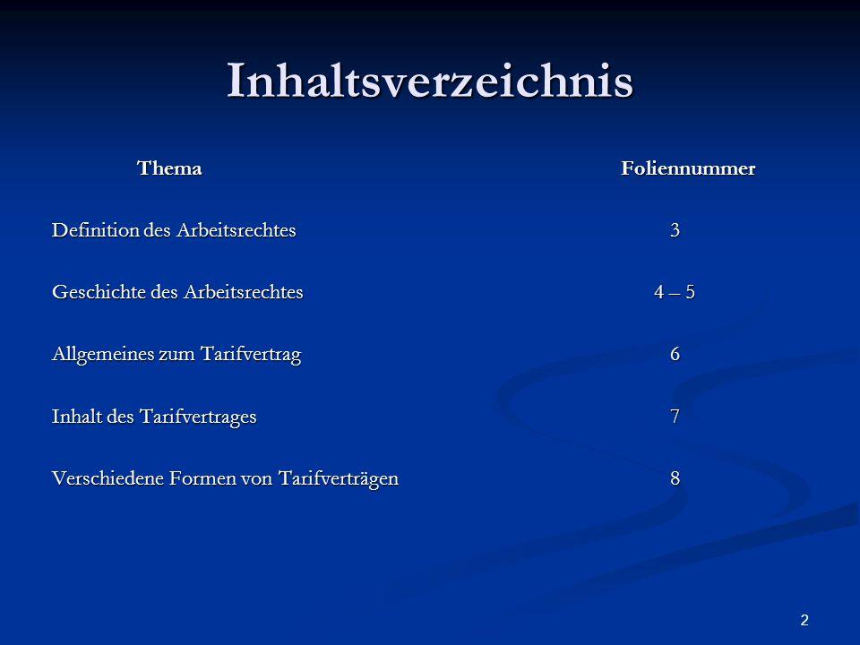 2 Inhaltsverzeichnis ThemaFoliennummer Definition des Arbeitsrechtes 3 Geschichte des Arbeitsrechtes 4 – 5 Allgemeines zum Tarifvertrag 6 Inhalt des Tarifvertrages 7 Verschiedene Formen von Tarifverträgen 8