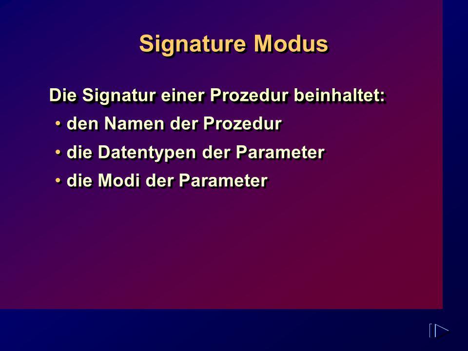 Signature Modus Die Signatur einer Prozedur beinhaltet: den Namen der Prozedur die Datentypen der Parameter die Modi der Parameter Die Signatur einer