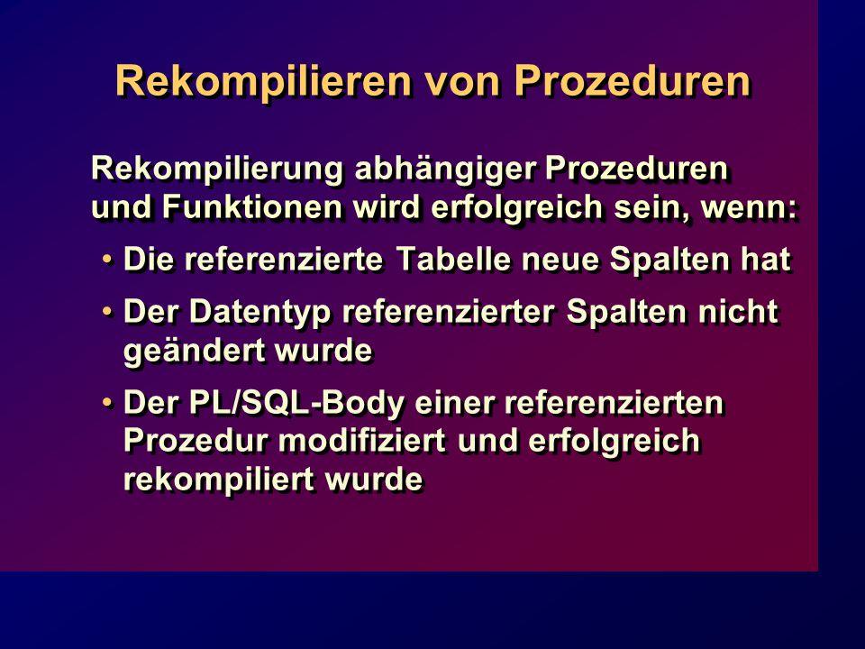 Rekompilieren von Prozeduren rozeduren und Funktionen wird erfolgreich sein, wenn: Rekompilierung abhängiger Prozeduren und Funktionen wird erfolgreich sein, wenn: Die referenzierte Tabelle neue Spalten hat Der Datentyp referenzierter Spalten nicht geändert wurde Der PL/SQL-Body einer referenzierten Prozedur modifiziert und erfolgreich rekompiliert wurde rozeduren und Funktionen wird erfolgreich sein, wenn: Rekompilierung abhängiger Prozeduren und Funktionen wird erfolgreich sein, wenn: Die referenzierte Tabelle neue Spalten hat Der Datentyp referenzierter Spalten nicht geändert wurde Der PL/SQL-Body einer referenzierten Prozedur modifiziert und erfolgreich rekompiliert wurde