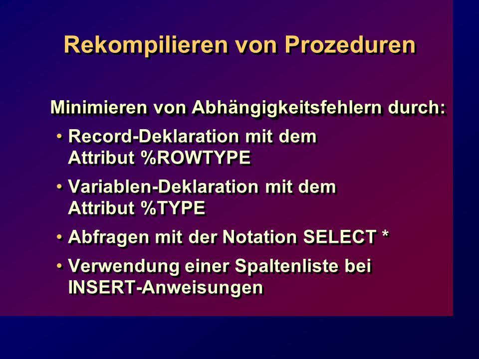 Rekompilieren von Prozeduren Minimieren von Abhängigkeitsfehlern durch: Record-Deklaration mit dem Attribut %ROWTYPE Variablen-Deklaration mit dem Attribut %TYPE Abfragen mit der Notation SELECT * Verwendung einer Spaltenliste bei INSERT-Anweisungen Minimieren von Abhängigkeitsfehlern durch: Record-Deklaration mit dem Attribut %ROWTYPE Variablen-Deklaration mit dem Attribut %TYPE Abfragen mit der Notation SELECT * Verwendung einer Spaltenliste bei INSERT-Anweisungen