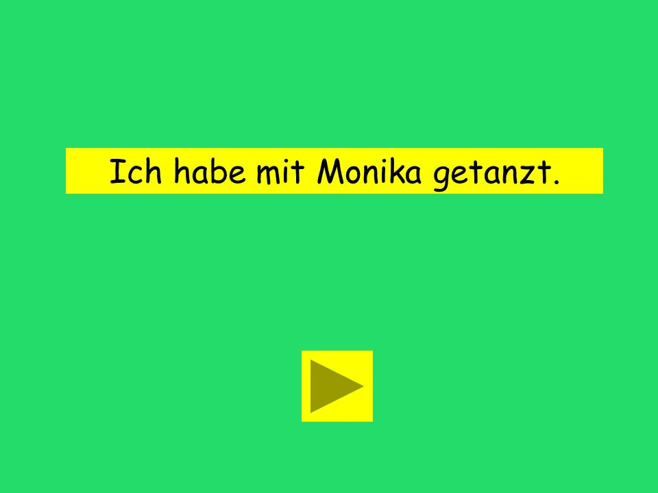 Ich _______ mit Monika getanzt. habe hasthat