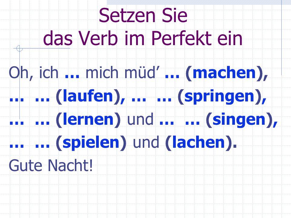 Setzen Sie das Verb im Perfekt ein Oh, ich … mich müd' … (machen), … … (laufen), … … (springen), … … (lernen) und … … (singen), … … (spielen) und (lachen).