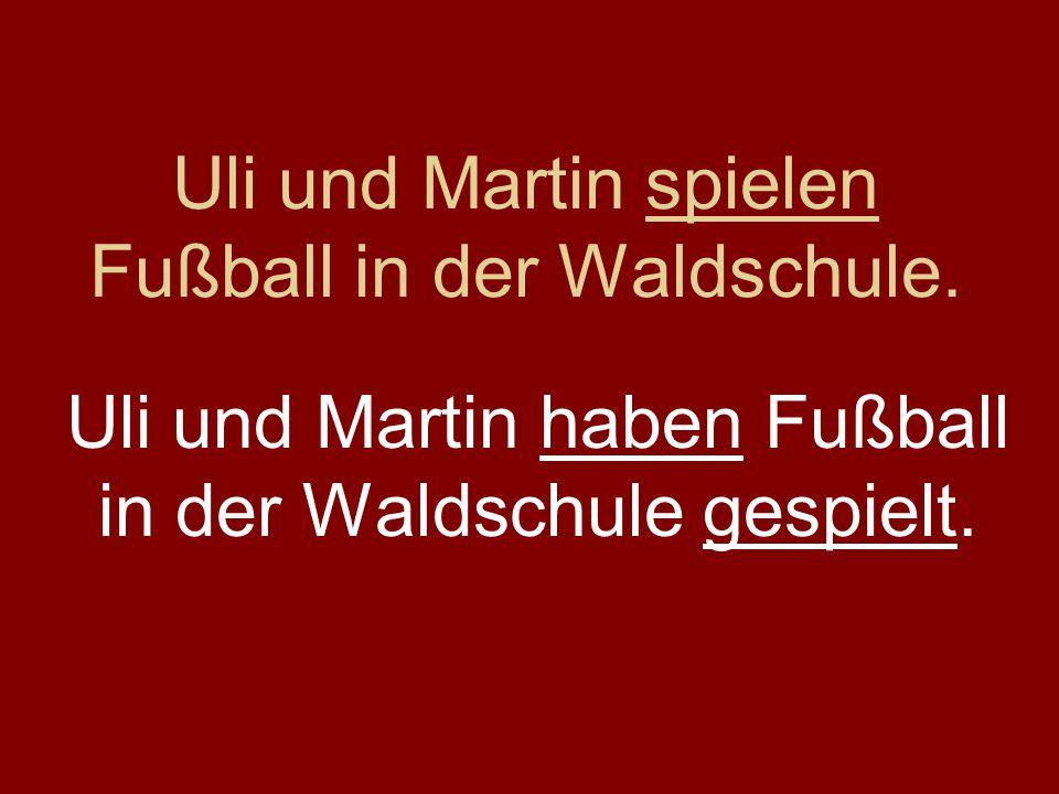 Uli und Martin spielen Fußball in der Waldschule. Uli und Martin haben Fußball in der Waldschule gespielt.