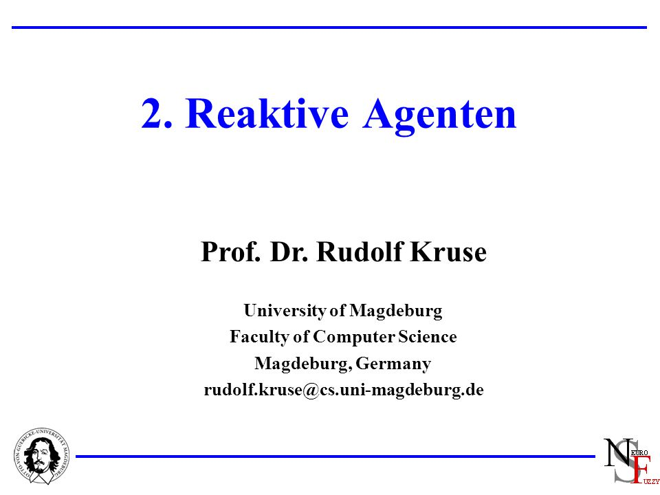 Prof. Dr. Rudolf Kruse University of Magdeburg Faculty of Computer Science Magdeburg, Germany rudolf.kruse@cs.uni-magdeburg.de 2. Reaktive Agenten