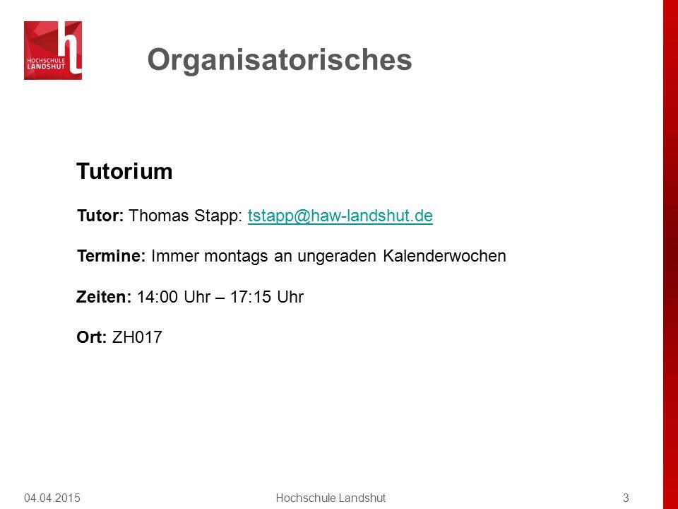 Organisatorisches 04.04.20153Hochschule Landshut Tutorium Tutor: Thomas Stapp: tstapp@haw-landshut.detstapp@haw-landshut.de Termine: Immer montags an