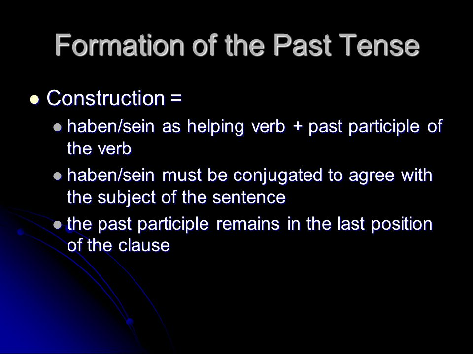 Formation of the Past Tense Construction = Construction = haben/sein as helping verb + past participle of the verb haben/sein as helping verb + past participle of the verb haben/sein must be conjugated to agree with the subject of the sentence haben/sein must be conjugated to agree with the subject of the sentence the past participle remains in the last position of the clause the past participle remains in the last position of the clause