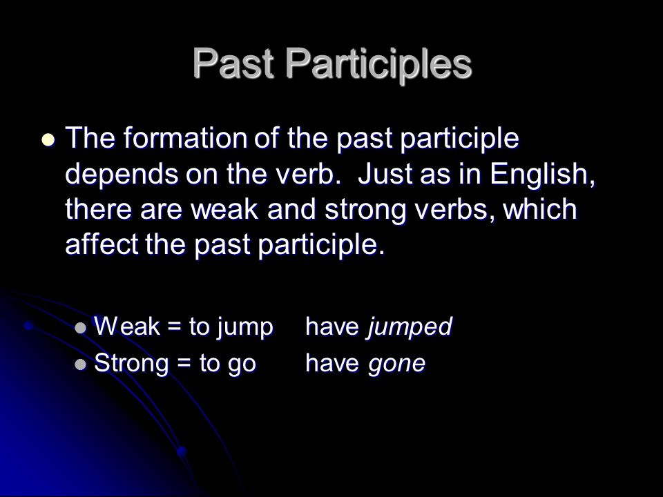 Past Participles The formation of the past participle depends on the verb. Just as in English, there are weak and strong verbs, which affect the past