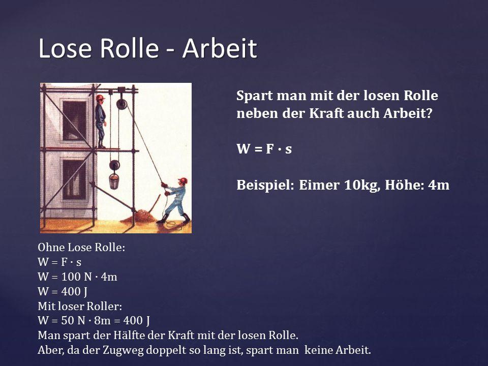 { Lose Rolle - Arbeit Spart man mit der losen Rolle neben der Kraft auch Arbeit? W = F ∙ s Beispiel: Eimer 10kg, Höhe: 4m Ohne Lose Rolle: W = F ∙ s W