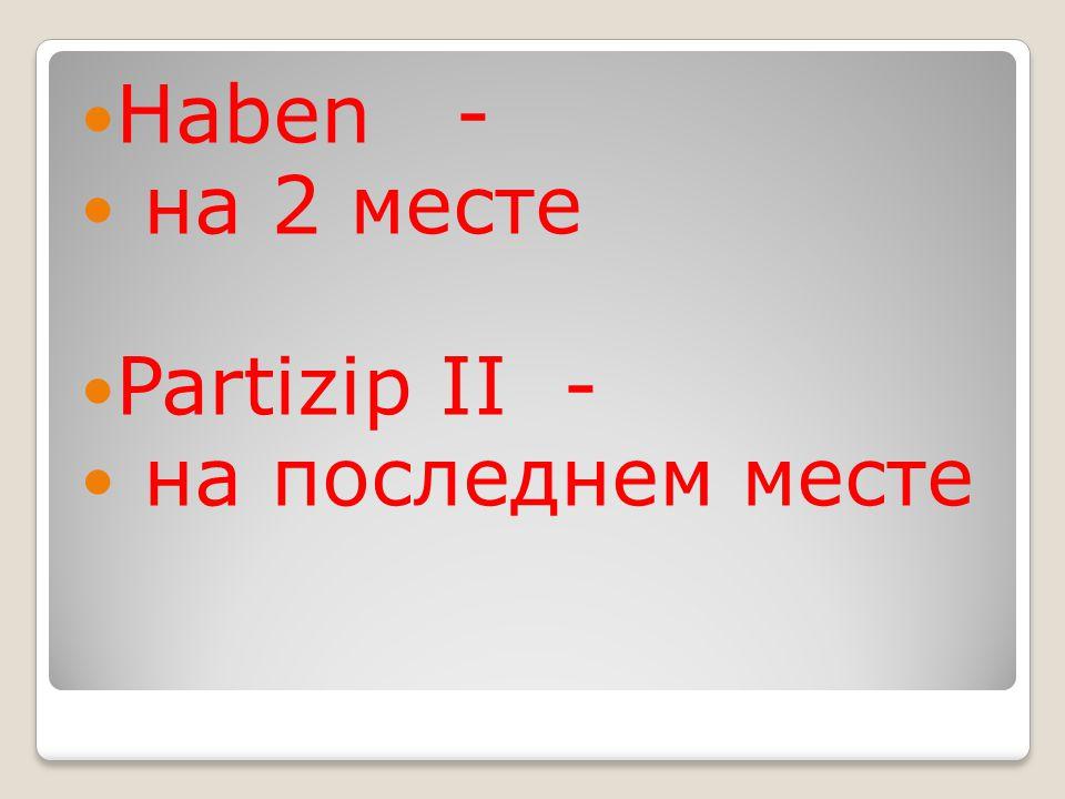 Haben - на 2 месте Partizip II - на последнем месте