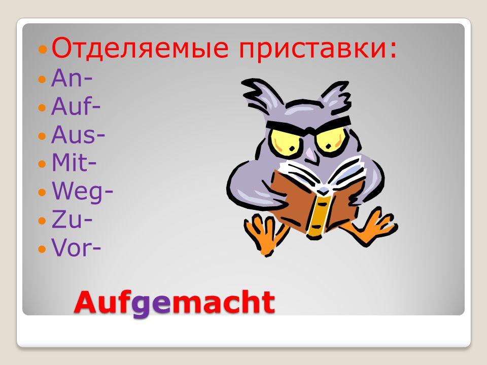 Aufgemacht Aufgemacht Отделяемые приставки: An- Auf- Aus- Mit- Weg- Zu- Vor-