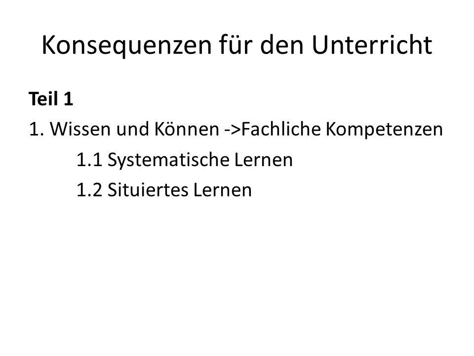 Konsequenzen für den Unterricht Teil 1 1. Wissen und Können ->Fachliche Kompetenzen 1.1 Systematische Lernen 1.2 Situiertes Lernen