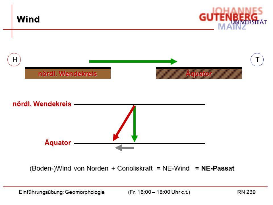 Einführungsübung: Geomorphologie(Fr. 16:00 – 18:00 Uhr c.t.)RN 239 Wind nördl. Wendekreis Äquator (Boden-)Wind von Norden (Boden-)Wind von Norden + Co