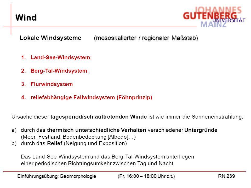 Einführungsübung: Geomorphologie(Fr. 16:00 – 18:00 Uhr c.t.)RN 239 Wind 1. 1.Land-See-Windsystem; 2. 2.Berg-Tal-Windsystem; 3. 3.Flurwindsystem 4. 4.r