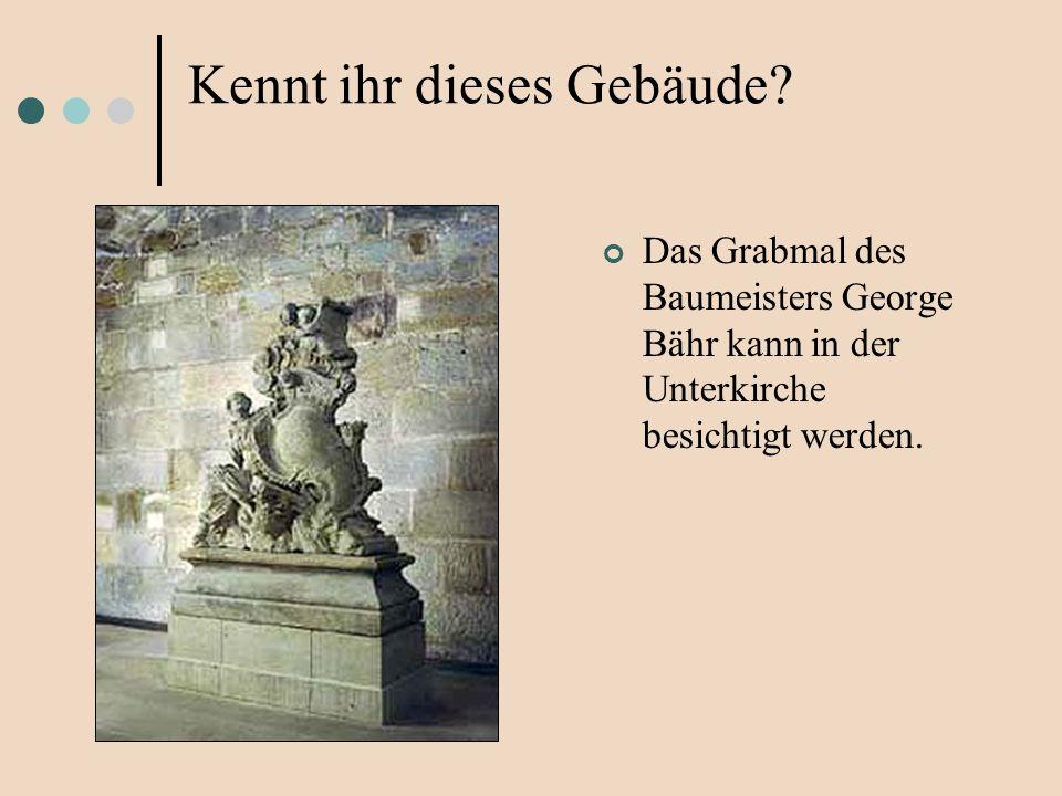 Das Grabmal des Baumeisters George Bähr kann in der Unterkirche besichtigt werden. Kennt ihr dieses Gebäude?