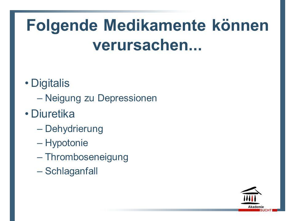 Folgende Medikamente können verursachen... Digitalis –Neigung zu Depressionen Diuretika –Dehydrierung –Hypotonie –Thromboseneigung –Schlaganfall