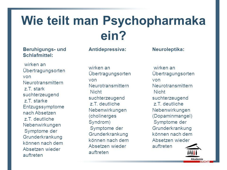 Wie teilt man Psychopharmaka ein? Antidepressiva: wirken an Übertragungsorten von Neurotransmittern Nicht suchterzeugend z.T. deutliche Nebenwirkungen