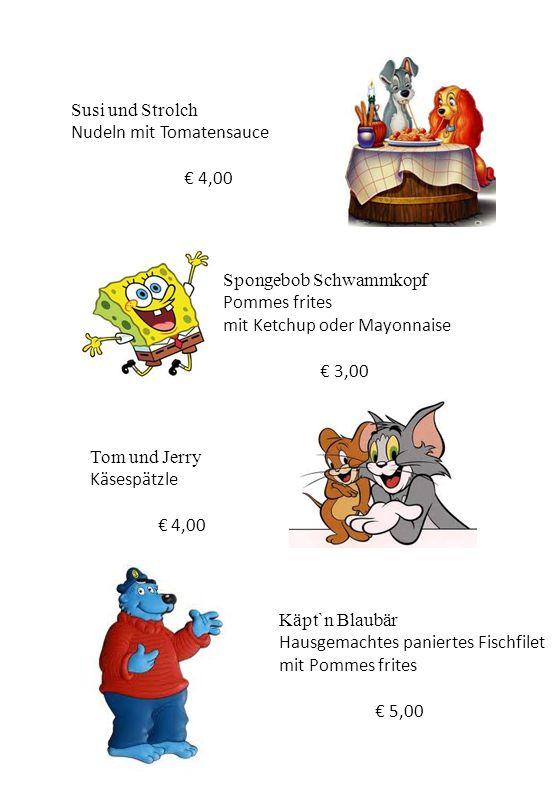 Spongebob Schwammkopf Pommes frites mit Ketchup oder Mayonnaise € 3,00 Susi und Strolch Nudeln mit Tomatensauce € 4,00 Tom und Jerry Käsespätzle € 4,0