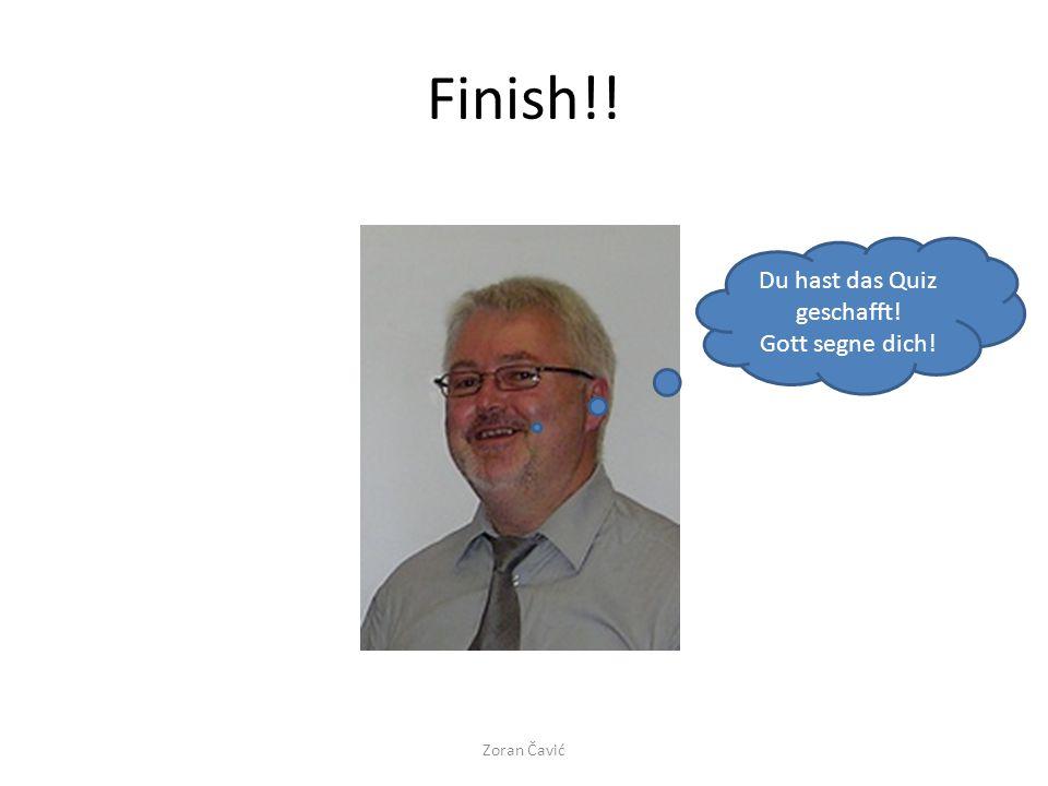 Finish!! Du hast das Quiz geschafft! Gott segne dich! Zoran Čavić