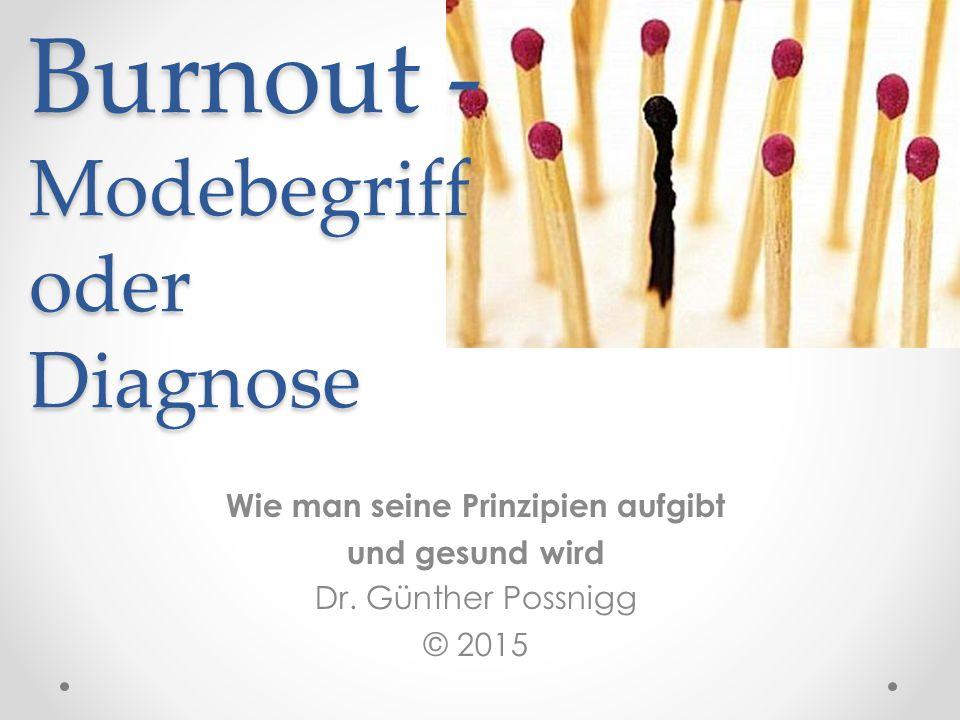Burnout - Modebegriff oder Diagnose Wie man seine Prinzipien aufgibt und gesund wird Dr. Günther Possnigg © 2015