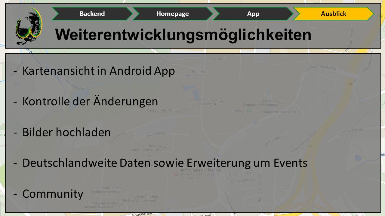 Weiterentwicklungsmöglichkeiten BackendHomepageAppAusblick -Kartenansicht in Android App -Kontrolle der Änderungen -Bilder hochladen -Deutschlandweite Daten sowie Erweiterung um Events -Community