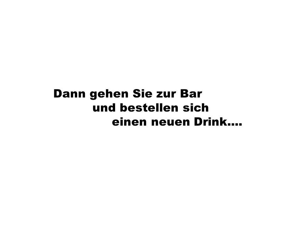 Dann gehen Sie zur Bar und bestellen sich einen neuen Drink....