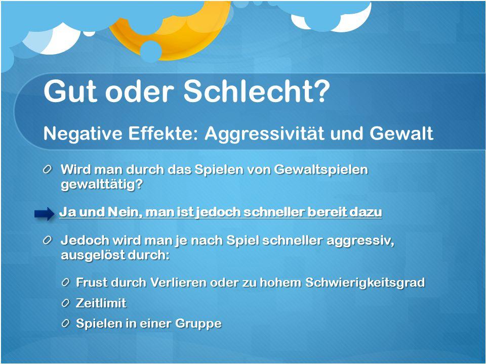 Gut oder Schlecht? Negative Effekte: Aggressivität und Gewalt Wird man durch das Spielen von Gewaltspielen gewalttätig? Ja und Nein, man ist jedoch sc