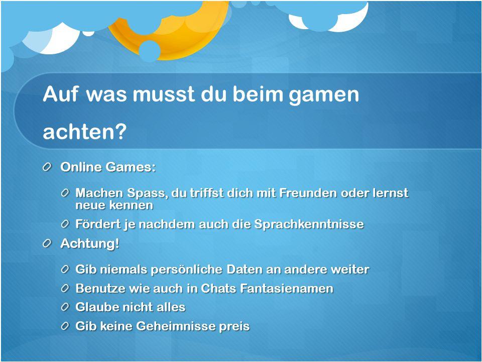 Auf was musst du beim gamen achten? Online Games: Machen Spass, du triffst dich mit Freunden oder lernst neue kennen Fördert je nachdem auch die Sprac