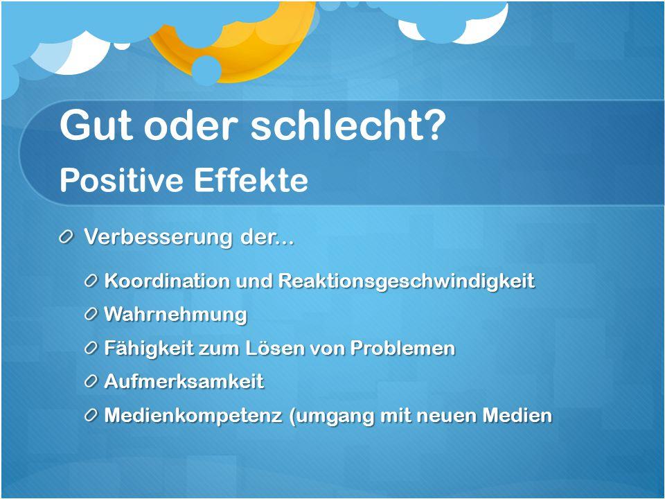 Gut oder schlecht? Positive Effekte Verbesserung der... Koordination und Reaktionsgeschwindigkeit Wahrnehmung Fähigkeit zum Lösen von Problemen Aufmer