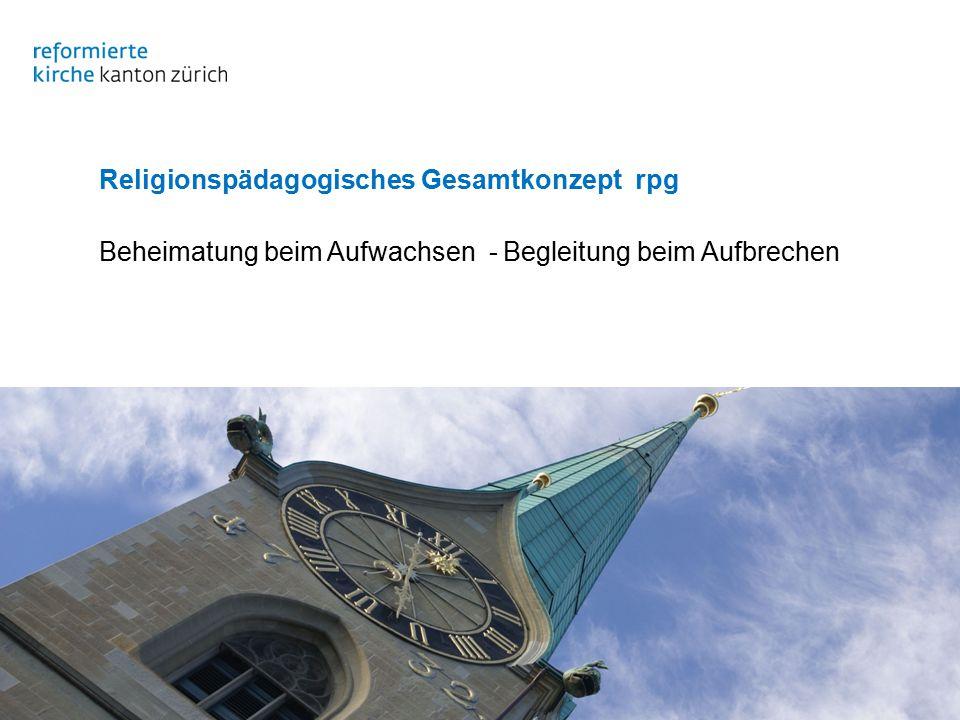 Evangelisch-reformierte Landeskirche des Kantons Zürich Religionspädagogisches Gesamtkonzept rpg Beheimatung beim Aufwachsen - Begleitung beim Aufbrechen